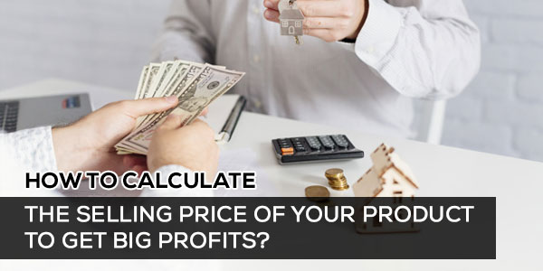 How to Calculate the Selling Price of Your Product to Get Big Profits